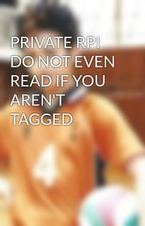 PRIVATE RP! DO NOT EVEN READ IF YOU AREN'T TAGGED  by TheBestLibero
