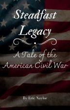 Steadfast Legacy: A Tale of the American Civil War by EricNaylor