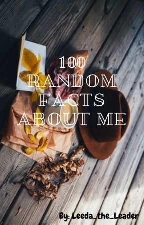 100 Random Facts About Me by Leeda_The_Leader
