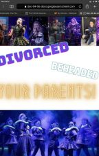 Divorced, Beheaded, parents to you! Six fanfic by descendants4anyone