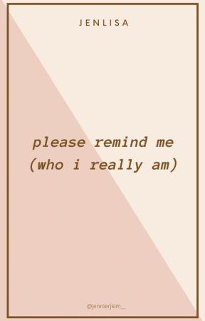 Please remind me (who I really am) by jennierjkim__