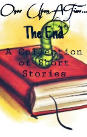 Once Upon A Time... The End: A Collection of Short Stories by awesomeness7