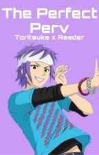 The Perfect Perv    (Toritsuka x Reader) [Semi-Hiatus] by ravioliwh0re