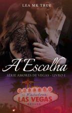 A Escolha - Série Amores de Vegas, Livro 1, de LeaMK_True