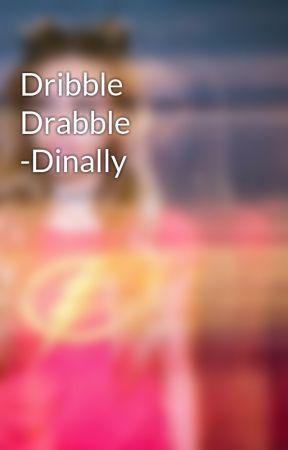 Dribble Drabble -Dinally  by HansensCheetos