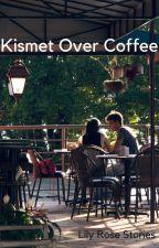 Kismet Over Coffee by LilyRoseStories