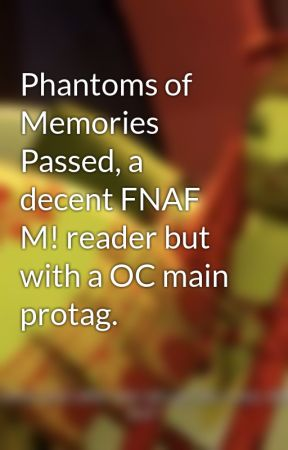 Phantoms of Memories Passed, a decent FNAF M! reader but with a OC main protag. by warweeb17