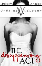 The Disappearing Act (Vampire Academy Fan Fiction Book 2) by LindseyAnn96