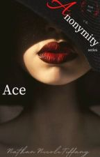 Ace                          (Book 1 of the Anonymity Series) by NathanNicoleTiffany