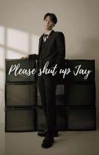Please Shut Up | Jay Enhypen | by Jay_Wonbunsu_Hope