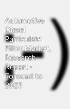 Automotive Diesel Particulate Filter Market, Research Report - Forecast to 2023 by sagark18