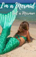 I'm a Mermaid, Not a Merman by IWannaBeAMergirl