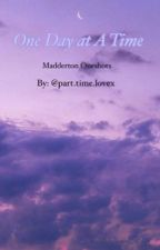 One Day at A Time- Madderton Oneshots  by parttimelovex