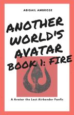 Another World's Avatar Book 1: Fire by AbigailAWrites