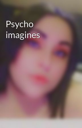 Psycho imagines by x_Blaze_Biersack_x