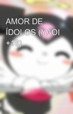 AMOR DE ÍDOLOS (YAOI +18) by gokindy