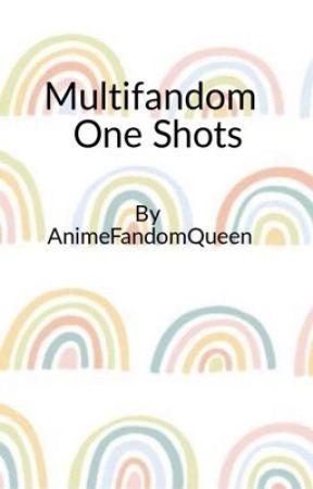 Multi-Fandom One Shots by AnimeFandomQueen