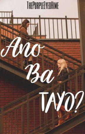 Ano Ba Tayo? by ThePurpleEyedHime