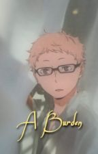 A Burden { Tsukishima x Reader } by Shaquisha04
