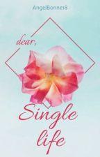 Dear, Single life by AngelBonne18