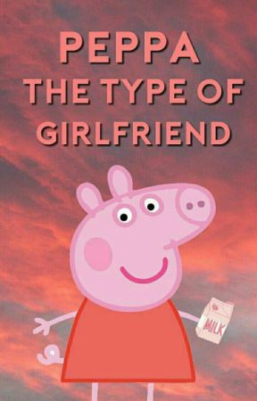 Peppa the type of girlfriend by Soft--Peach