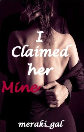 I claimed her mine[Featured](Featured-Wattpadromance) by meraki_gal