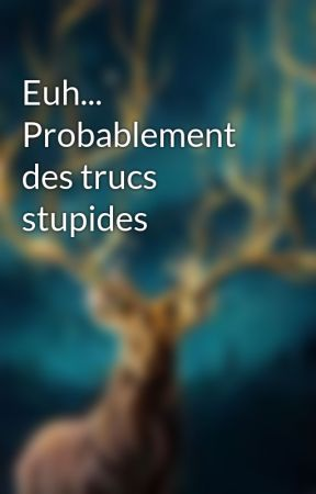 Euh... Probablement des trucs stupides  by just_perfect17