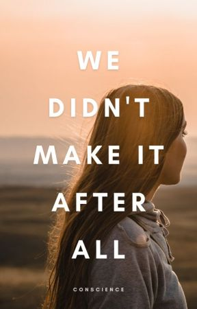 We Didn't Make It After All by conscience
