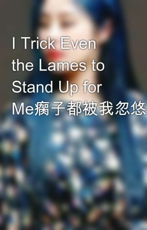 I Trick Even the Lames to Stand Up for Me瘸子都被我忽悠的站起来了   by hannamiang