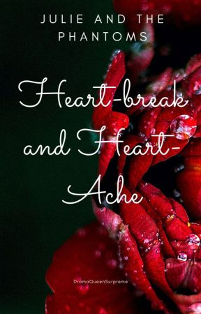 Heart-Break and Heart-Ache ~ Julie And The Phantoms~ by DramaQueenSupreme