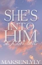 SHE'S INTO HIM (Season one) by Maksen_Lyly