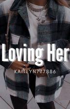 Loving Her by kaitlyn777886