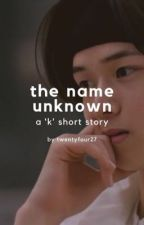 the name unknown: a 'k' short story by twentyfour27