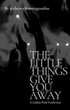 The Little Things Give You Away - A Linkin Park Fanfiction by chesterbenningtonfan