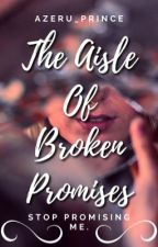 The Aisle Of Broken Promises|Coming Soon by Azeru_Prince