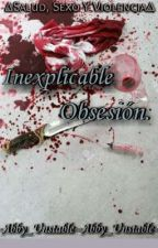 •Inexplicable Obsesión. by -Abby_Unstable-