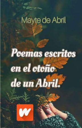 Poemas escritas en el otoño de un Abril  by poemasdeabril
