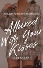 Allured With Your Kisses [Aquisitive Billionares Series #4] by _Sodaaaaa