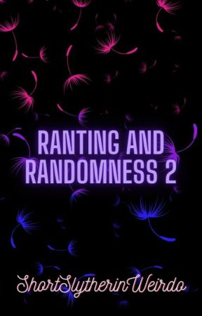 Ranting and Randomness 2 by ShortSlytherinWeirdo