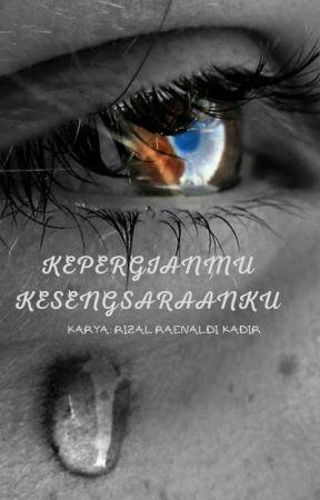 KEPERGIANMU KESENGSARAANKU (END) by RizalRaenaldi
