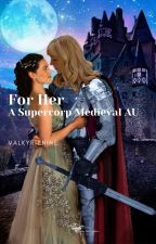 For Her ~ A Supercorp Medieval AU Fanfic by ValkyrieNineFic
