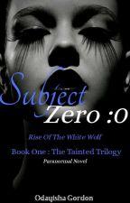 Subject Zero :0  (Book One - The Tainted Trilogy) by cyillyeroxx