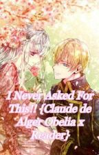 I Never Asked For This!! {Claude de Alger Obelia x Reader} ON HOLD by X_Invisible