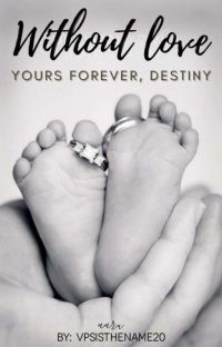 Without Love, Yours Forever.... Destiny (COMPLETED) cover