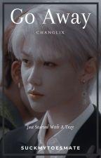 Go Away || Changlix ☐ by SuckMyToesMate