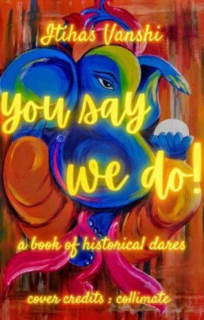You Say, We do ! by Itihas_Vanshi