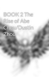 BOOK 2 The Rise of Abe Chou/Dustin Zhou by NoveLAddictionGAMER