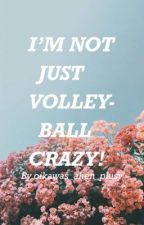 IM NOT JUST VOLLEYBALL CRAZY! by MoriSkree