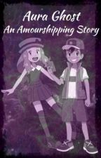Aura Ghost (An Amourshipping Story) by Amour_4Life