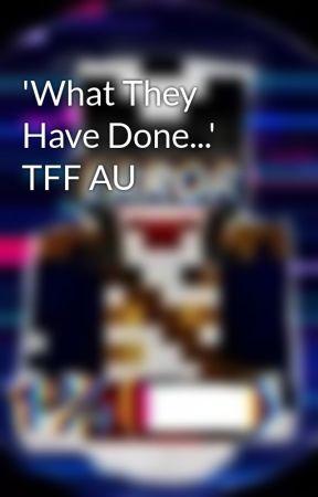 'What They Have Done...' TFF AU by JustFandomHaru